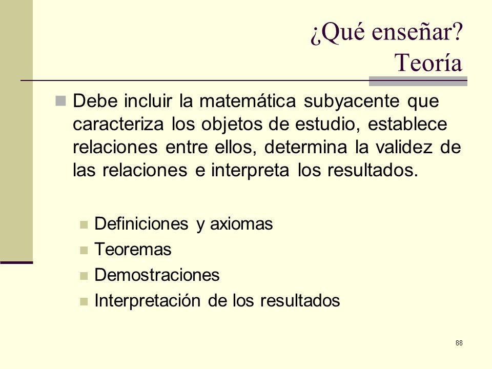 88 ¿Qué enseñar? Teoría Debe incluir la matemática subyacente que caracteriza los objetos de estudio, establece relaciones entre ellos, determina la v