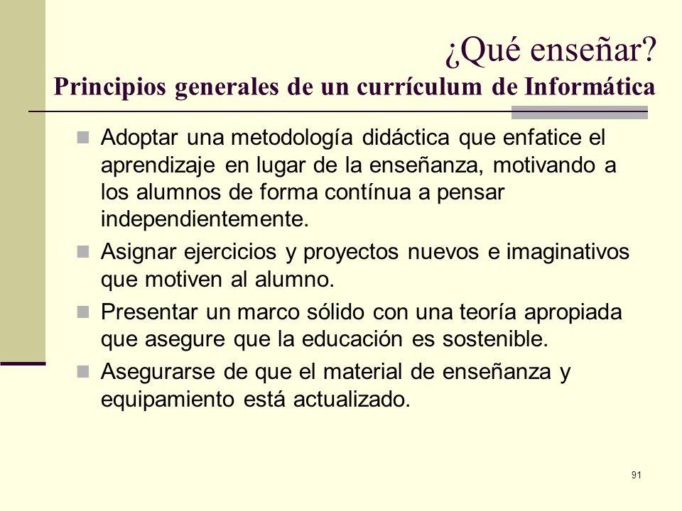 91 ¿Qué enseñar? Principios generales de un currículum de Informática Adoptar una metodología didáctica que enfatice el aprendizaje en lugar de la ens