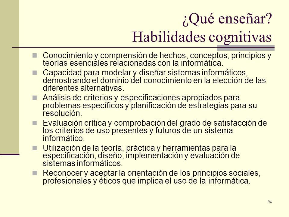94 ¿Qué enseñar? Habilidades cognitivas Conocimiento y comprensión de hechos, conceptos, principios y teorías esenciales relacionadas con la informáti