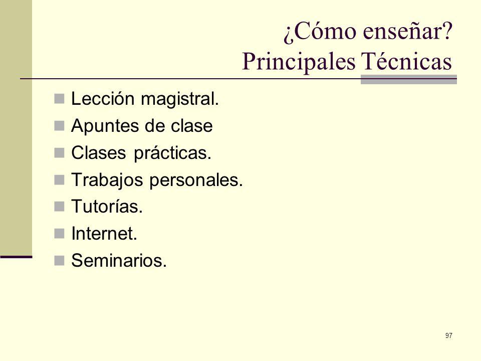 97 ¿Cómo enseñar? Principales Técnicas Lección magistral. Apuntes de clase Clases prácticas. Trabajos personales. Tutorías. Internet. Seminarios.