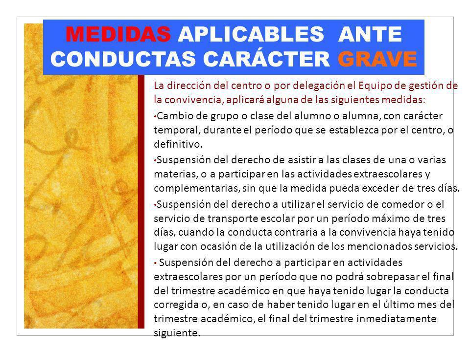 MEDIDAS APLICABLES ANTE CONDUCTAS CARÁCTER GRAVE La dirección del centro o por delegación el Equipo de gestión de la convivencia, aplicará alguna de l
