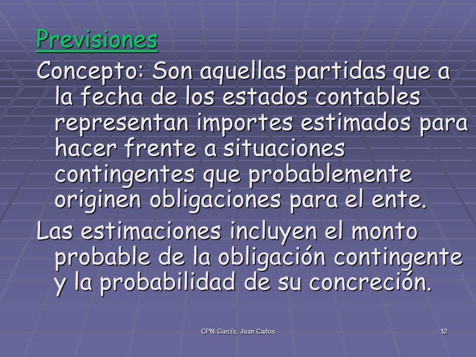 CPN García, Juan Carlos12 Previsiones Concepto: Son aquellas partidas que a la fecha de los estados contables representan importes estimados para hacer frente a situaciones contingentes que probablemente originen obligaciones para el ente.