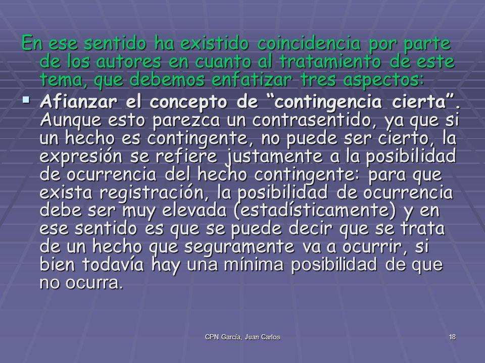CPN García, Juan Carlos18 En ese sentido ha existido coincidencia por parte de los autores en cuanto al tratamiento de este tema, que debemos enfatizar tres aspectos: Afianzar el concepto de contingencia cierta.