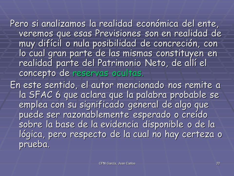 CPN García, Juan Carlos22 Pero si analizamos la realidad económica del ente, veremos que esas Previsiones son en realidad de muy difícil o nula posibilidad de concreción, con lo cual gran parte de las mismas constituyen en realidad parte del Patrimonio Neto, de allí el concepto de reservas ocultas.