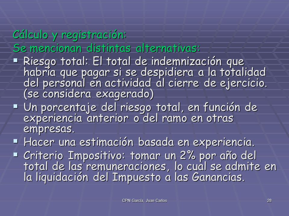 CPN García, Juan Carlos28 Cálculo y registración: Se mencionan distintas alternativas: Riesgo total: El total de indemnización que habría que pagar si se despidiera a la totalidad del personal en actividad al cierre de ejercicio.