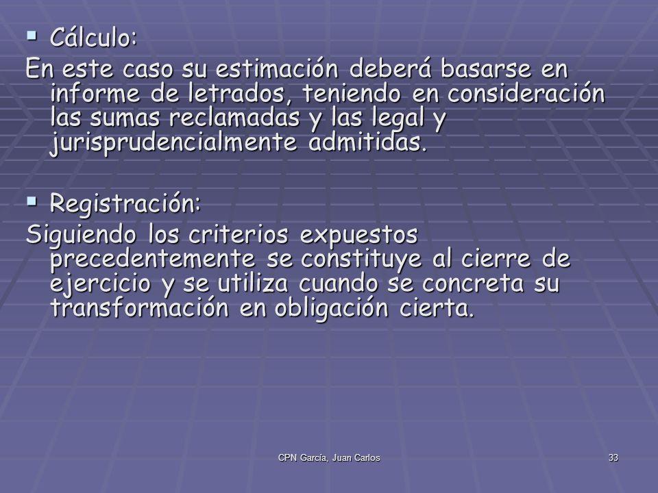 CPN García, Juan Carlos33 Cálculo: Cálculo: En este caso su estimación deberá basarse en informe de letrados, teniendo en consideración las sumas reclamadas y las legal y jurisprudencialmente admitidas.