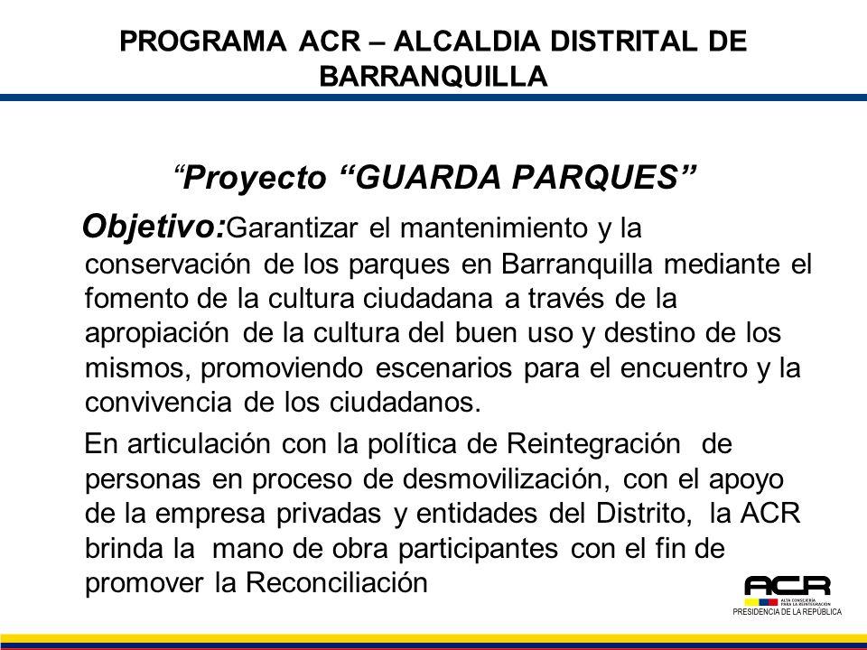 PROGRAMA ACR – ALCALDIA DISTRITAL DE BARRANQUILLA Proyecto GUARDA PARQUES Objetivo: Garantizar el mantenimiento y la conservación de los parques en Ba