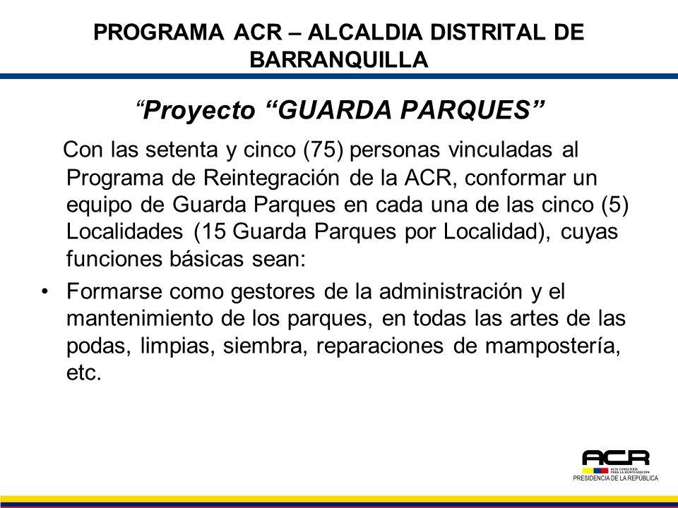 PROGRAMA ACR – ALCALDIA DISTRITAL DE BARRANQUILLA Proyecto GUARDA PARQUES Con las setenta y cinco (75) personas vinculadas al Programa de Reintegració