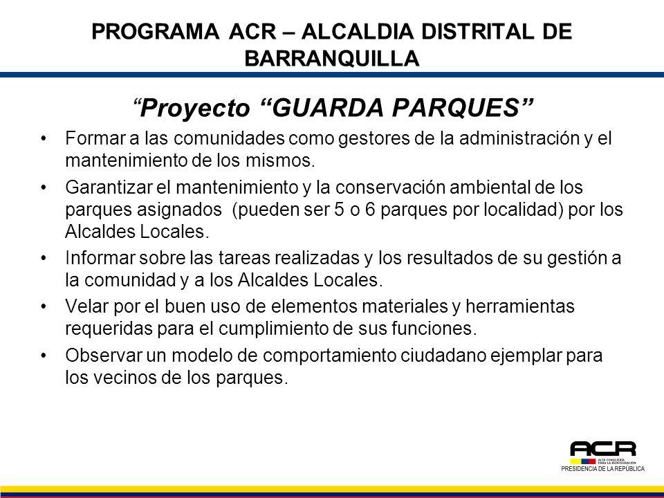 PROGRAMA ACR – ALCALDIA DISTRITAL DE BARRANQUILLA Proyecto GUARDA PARQUES Formar a las comunidades como gestores de la administración y el mantenimien