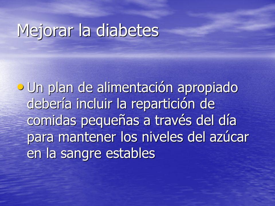 Mejorar la diabetes Un plan de alimentación apropiado debería incluir la repartición de comidas pequeñas a través del día para mantener los niveles del azúcar en la sangre estables Un plan de alimentación apropiado debería incluir la repartición de comidas pequeñas a través del día para mantener los niveles del azúcar en la sangre estables