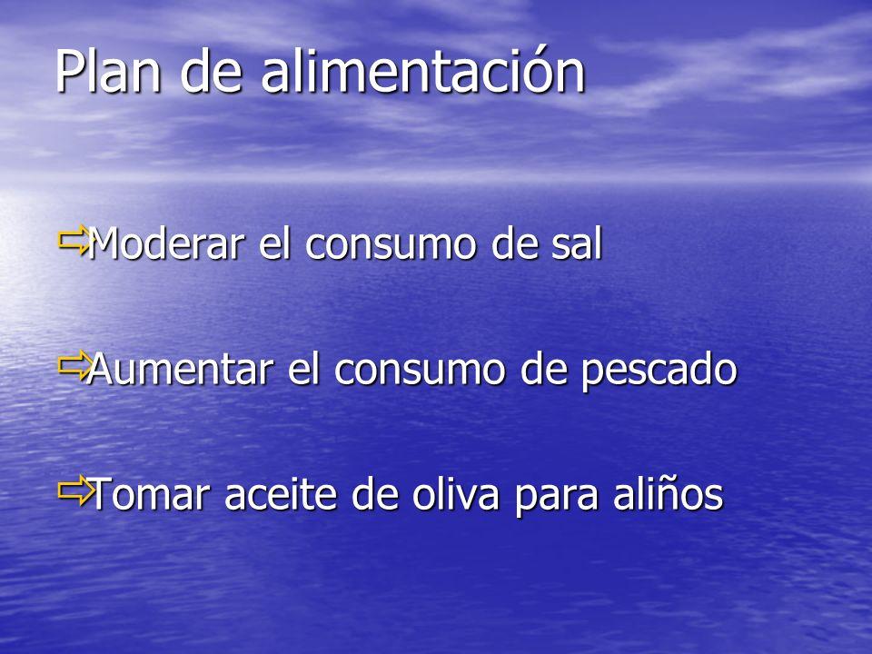Plan de alimentación Moderar el consumo de sal Moderar el consumo de sal Aumentar el consumo de pescado Aumentar el consumo de pescado Tomar aceite de oliva para aliños Tomar aceite de oliva para aliños