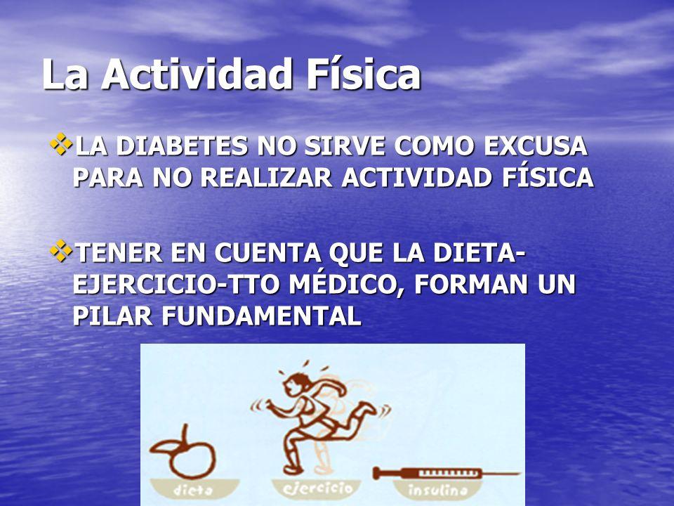 La Actividad Física LA DIABETES NO SIRVE COMO EXCUSA PARA NO REALIZAR ACTIVIDAD FÍSICA LA DIABETES NO SIRVE COMO EXCUSA PARA NO REALIZAR ACTIVIDAD FÍSICA TENER EN CUENTA QUE LA DIETA- EJERCICIO-TTO MÉDICO, FORMAN UN PILAR FUNDAMENTAL TENER EN CUENTA QUE LA DIETA- EJERCICIO-TTO MÉDICO, FORMAN UN PILAR FUNDAMENTAL