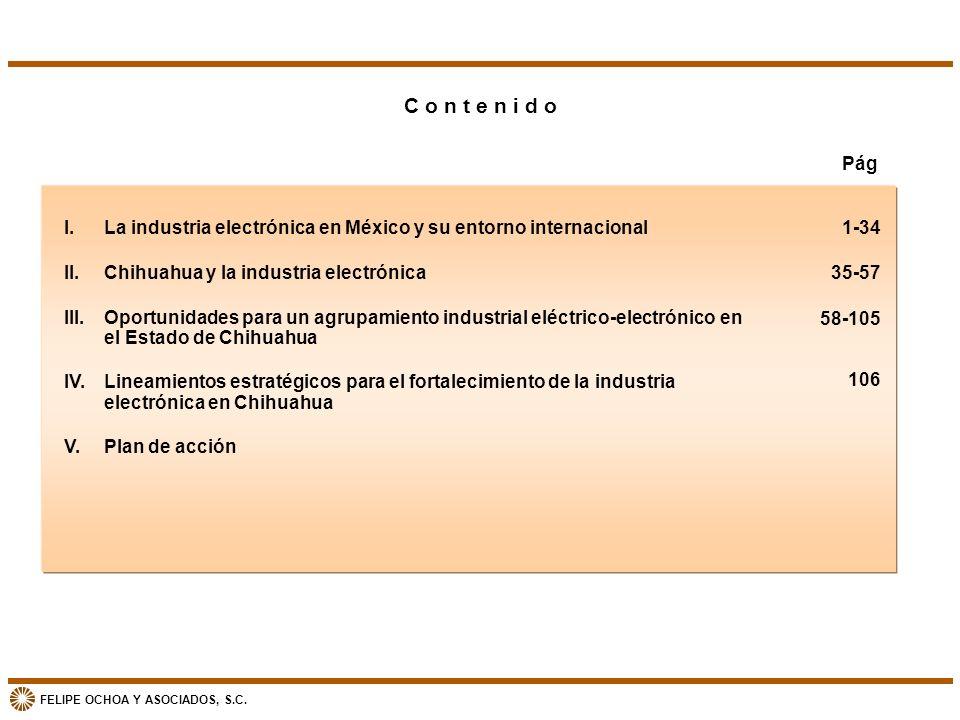 FELIPE OCHOA Y ASOCIADOS, S.C. C o n t e n i d o I. La industria electrónica en México y su entorno internacional II. Chihuahua y la industria electró