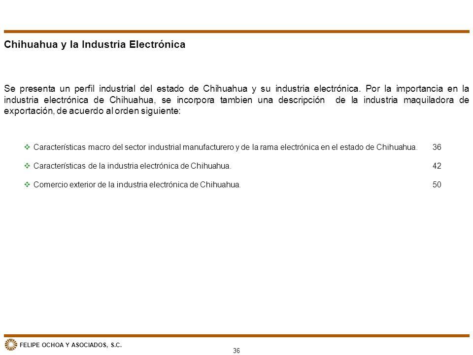 FELIPE OCHOA Y ASOCIADOS, S.C. Chihuahua y la Industria Electrónica Se presenta un perfil industrial del estado de Chihuahua y su industria electrónic