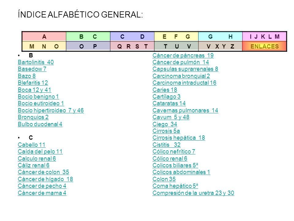 ÍNDICE ALFABÉTICO GENERAL: B Bartolinitis 40 Basedow 7 Bazo 8 Blefaritis 12 Boca 12 y 41 Bocio benigno 1 Bocio eutiroideo 1 Bocio hipertiroideo 7 y 46