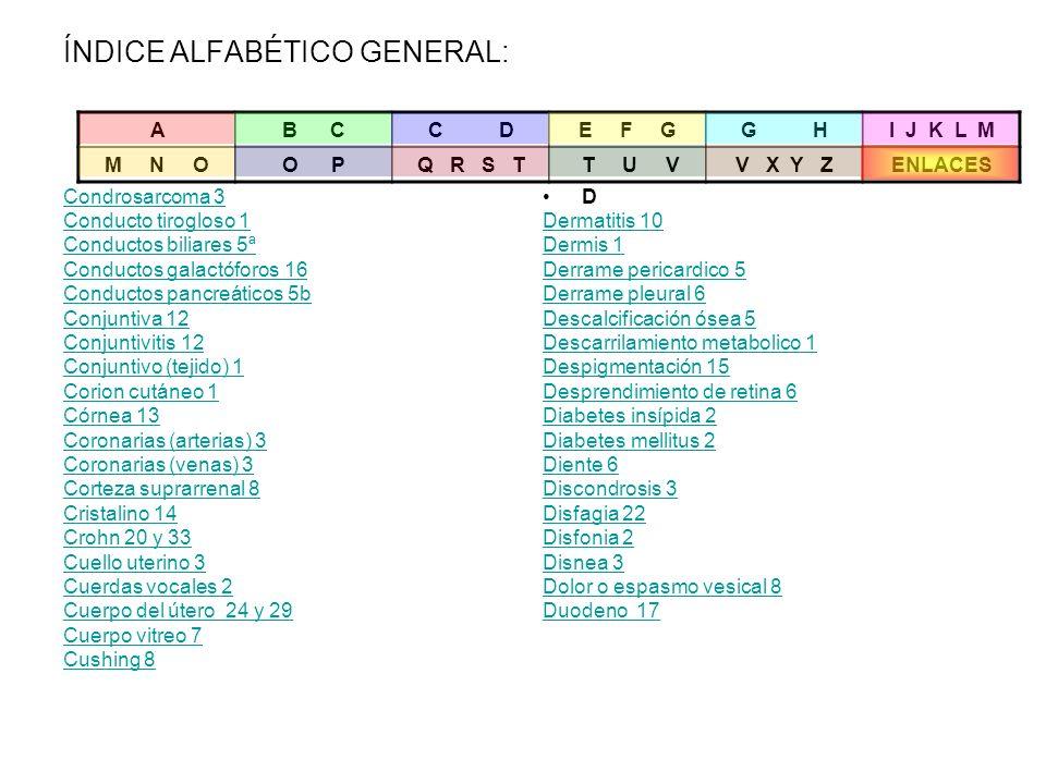 ÍNDICE ALFABÉTICO GENERAL: Condrosarcoma 3 Conducto tirogloso 1 Conductos biliares 5ª Conductos galactóforos 16 Conductos pancreáticos 5b Conjuntiva 1