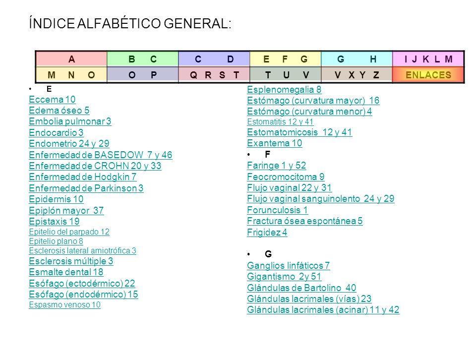 ÍNDICE ALFABÉTICO GENERAL: E Eccema 10 Edema óseo 5 Embolia pulmonar 3 Endocardio 3 Endometrio 24 y 29 Enfermedad de BASEDOW 7 y 46 Enfermedad de CROH