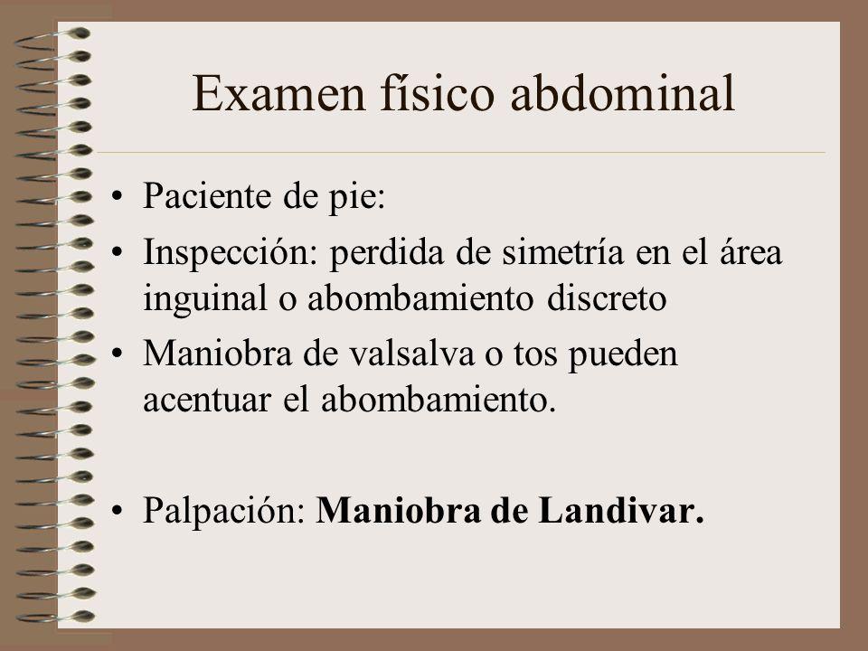 Examen físico abdominal Paciente de pie: Inspección: perdida de simetría en el área inguinal o abombamiento discreto Maniobra de valsalva o tos pueden acentuar el abombamiento.