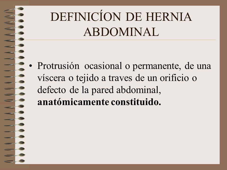 DEFINICÍON DE HERNIA ABDOMINAL Protrusión ocasional o permanente, de una víscera o tejido a traves de un orificio o defecto de la pared abdominal, anatómicamente constituido.