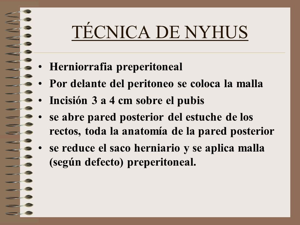 TÉCNICA DE NYHUS Herniorrafia preperitoneal Por delante del peritoneo se coloca la malla Incisión 3 a 4 cm sobre el pubis se abre pared posterior del estuche de los rectos, toda la anatomía de la pared posterior se reduce el saco herniario y se aplica malla (según defecto) preperitoneal.