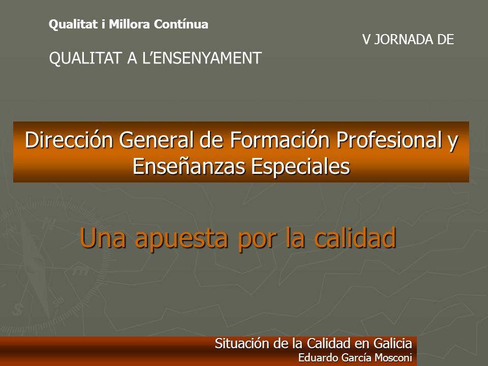 Una apuesta por la calidad Dirección General de Formación Profesional y Enseñanzas Especiales Situación de la Calidad en Galicia Eduardo García Moscon