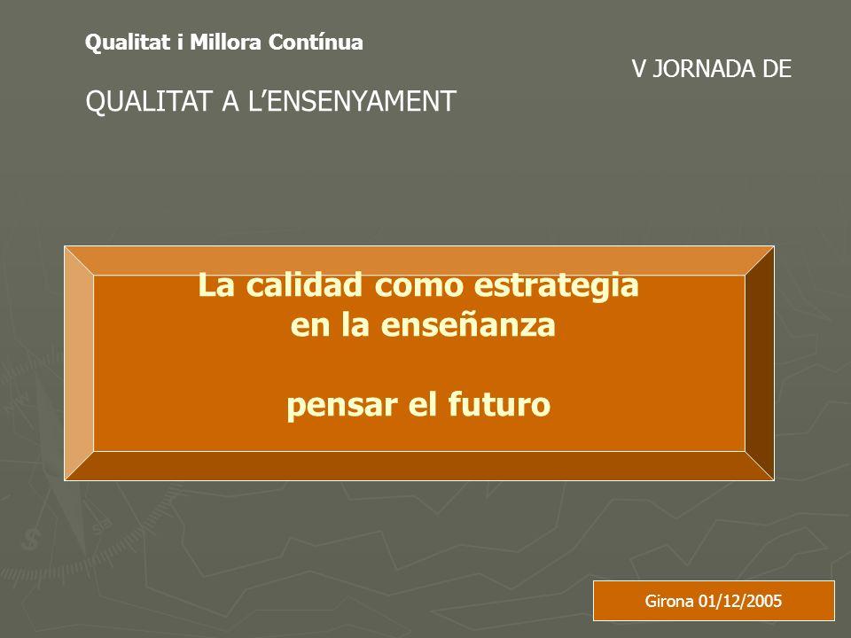 Qualitat i Millora Contínua V JORNADA DE QUALITAT A LENSENYAMENT La calidad como estrategia en la enseñanza pensar el futuro Girona 01/12/2005