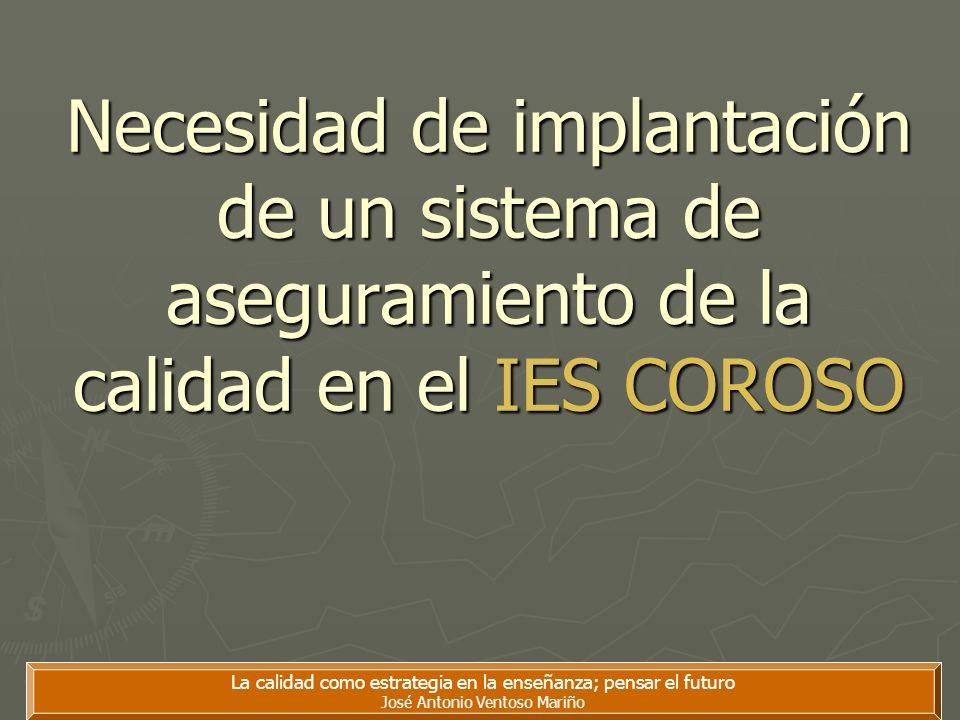 Necesidad de implantación de un sistema de aseguramiento de la calidad en el IES COROSO La calidad como estrategia en la enseñanza; pensar el futuro J