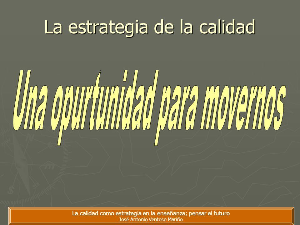 La calidad como estrategia en la enseñanza; pensar el futuro José Antonio Ventoso Mariño La estrategia de la calidad