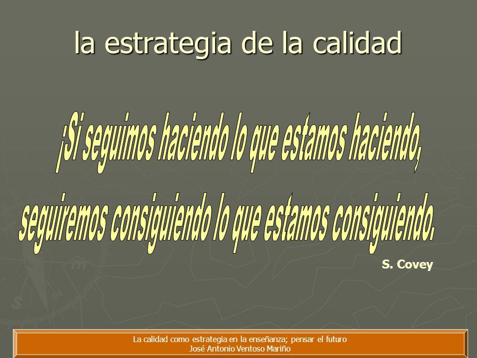 La calidad como estrategia en la enseñanza; pensar el futuro José Antonio Ventoso Mariño la estrategia de la calidad S. Covey