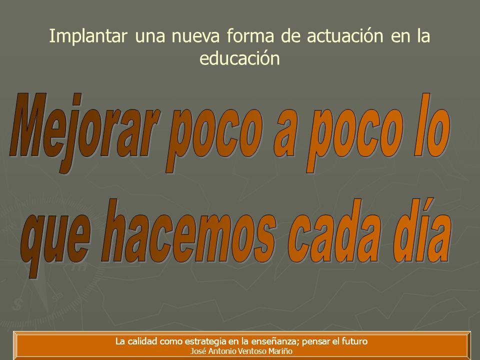 La calidad como estrategia en la enseñanza; pensar el futuro José Antonio Ventoso Mariño Implantar una nueva forma de actuación en la educación