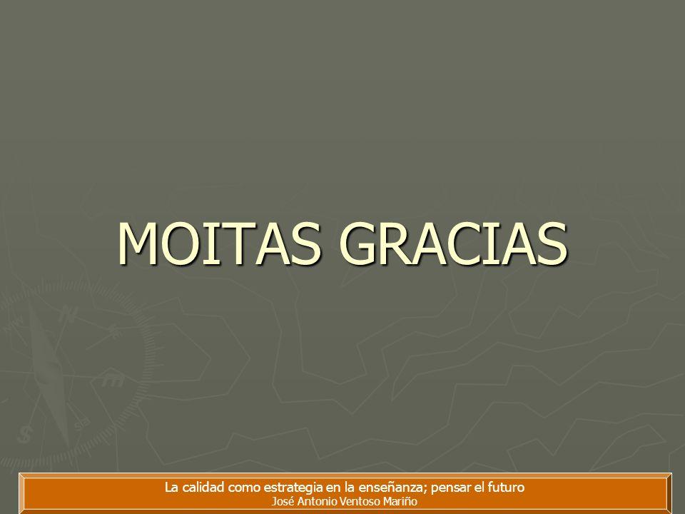 La calidad como estrategia en la enseñanza; pensar el futuro José Antonio Ventoso Mariño MOITAS GRACIAS