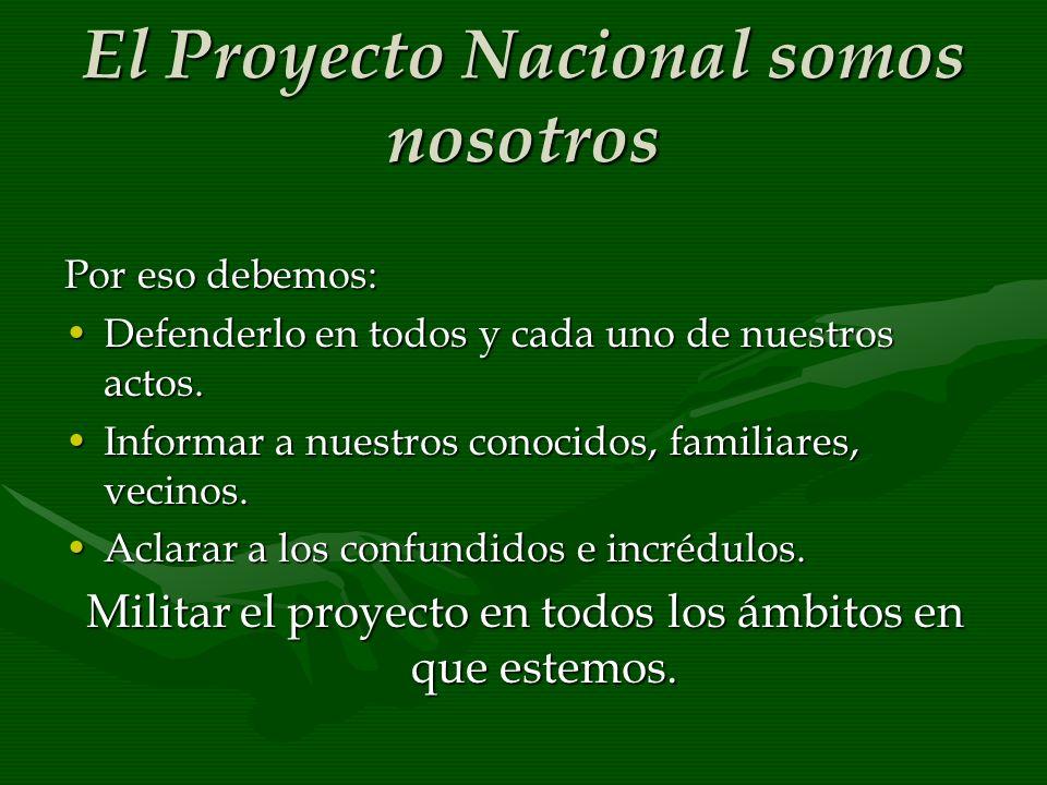 El Proyecto Nacional somos nosotros Por eso debemos: Defenderlo en todos y cada uno de nuestros actos.Defenderlo en todos y cada uno de nuestros actos