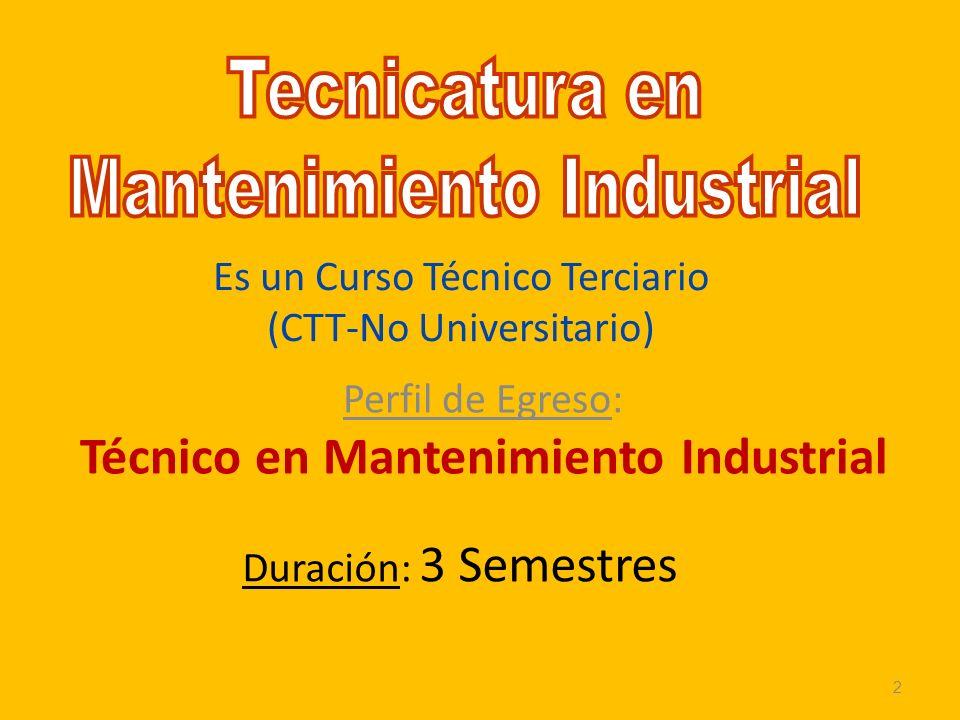 Es un Curso Técnico Terciario (CTT-No Universitario) Perfil de Egreso: Técnico en Mantenimiento Industrial Duración: 3 Semestres 2