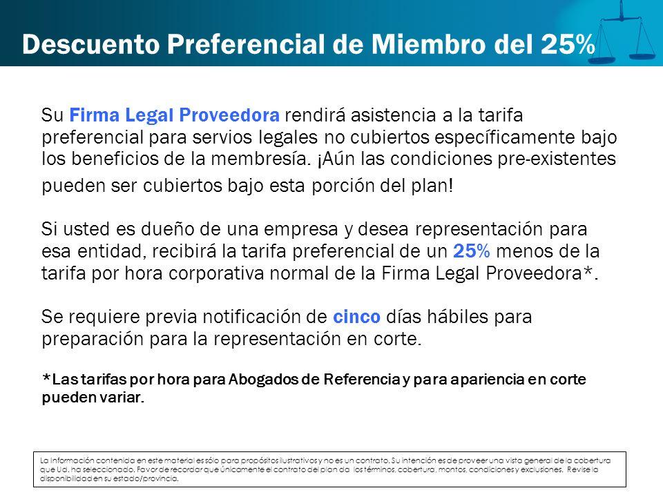 Descuento Preferencial de Miembro del 25% Su Firma Legal Proveedora rendirá asistencia a la tarifa preferencial para servios legales no cubiertos espe