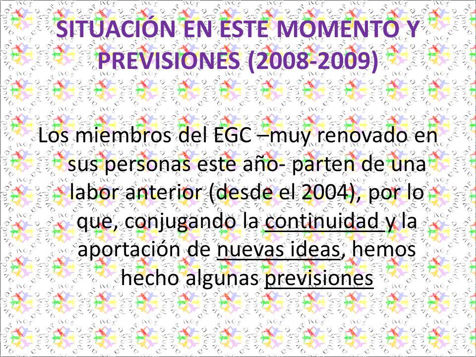 SITUACIÓN EN ESTE MOMENTO Y PREVISIONES (2008-2009) Los miembros del EGC –muy renovado en sus personas este año- parten de una labor anterior (desde el 2004), por lo que, conjugando la continuidad y la aportación de nuevas ideas, hemos hecho algunas previsiones