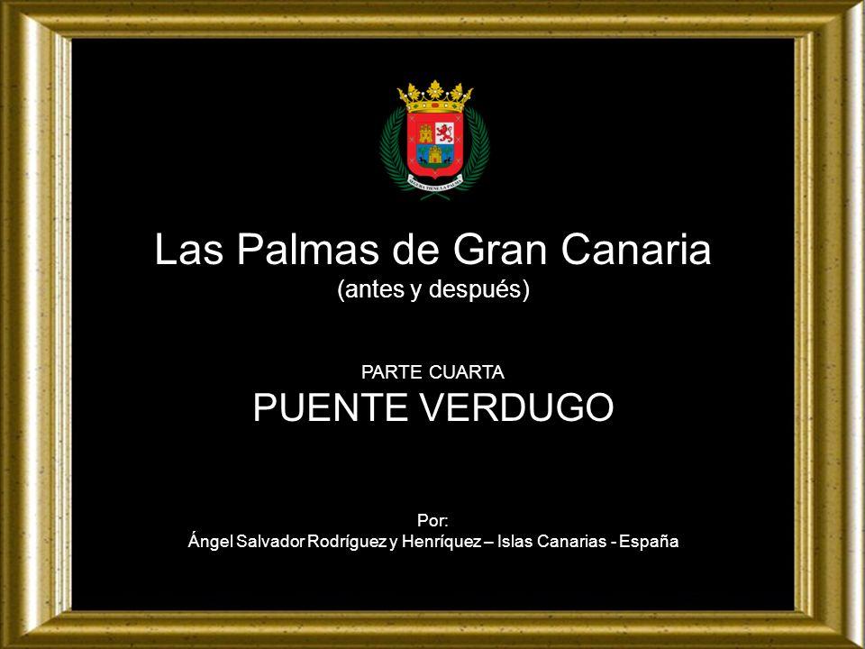 Las Palmas de Gran Canaria (antes y después) PARTE CUARTA PUENTE VERDUGO Por: Ángel Salvador Rodríguez y Henríquez – Islas Canarias - España