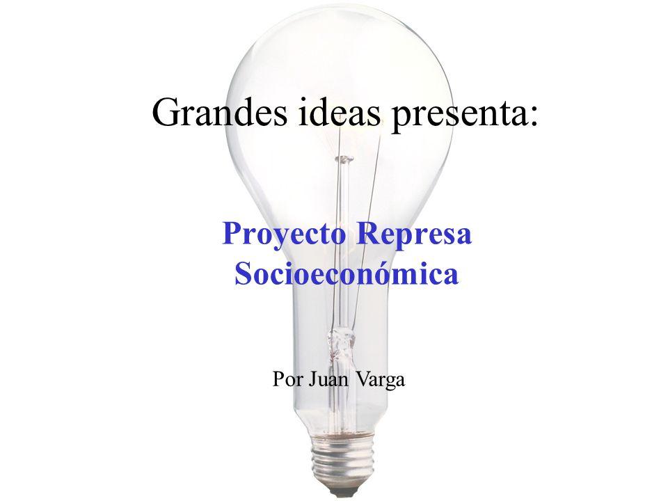 Proyecto Represa Socioeconómica Grandes ideas presenta: Por Juan Varga