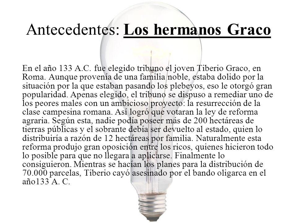 Antecedentes: Los hermanos Graco (Continuación..) 10 años más tarde el partido popular eligió tribuno a Cayo Graco, hermano menor de Tiberio.