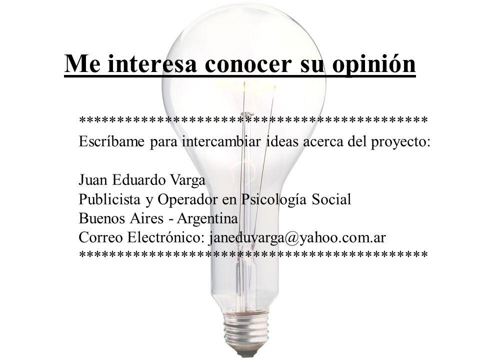 Me interesa conocer su opinión ******************************************** Escríbame para intercambiar ideas acerca del proyecto: Juan Eduardo Varga Publicista y Operador en Psicología Social Buenos Aires - Argentina Correo Electrónico: janeduvarga@yahoo.com.ar ********************************************