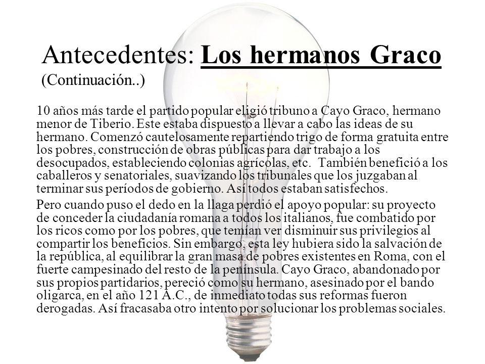 Antecedentes: Los hermanos Graco (Continuación..) 10 años más tarde el partido popular eligió tribuno a Cayo Graco, hermano menor de Tiberio. Este est
