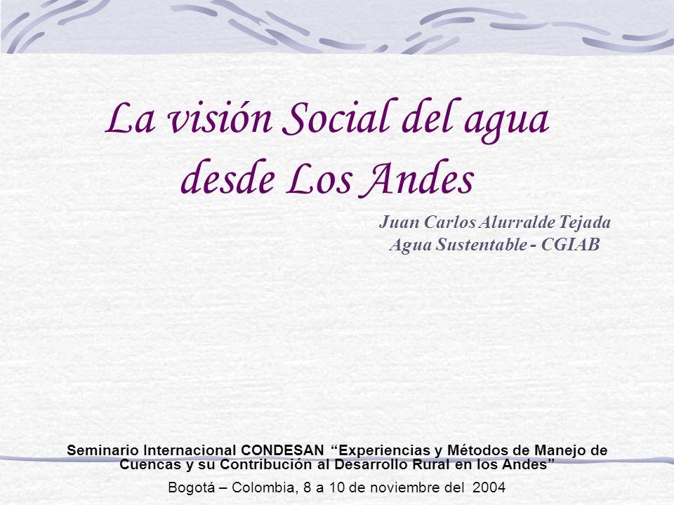 La visión Social del agua desde Los Andes Juan Carlos Alurralde Tejada Agua Sustentable - CGIAB Seminario Internacional CONDESAN Experiencias y Método