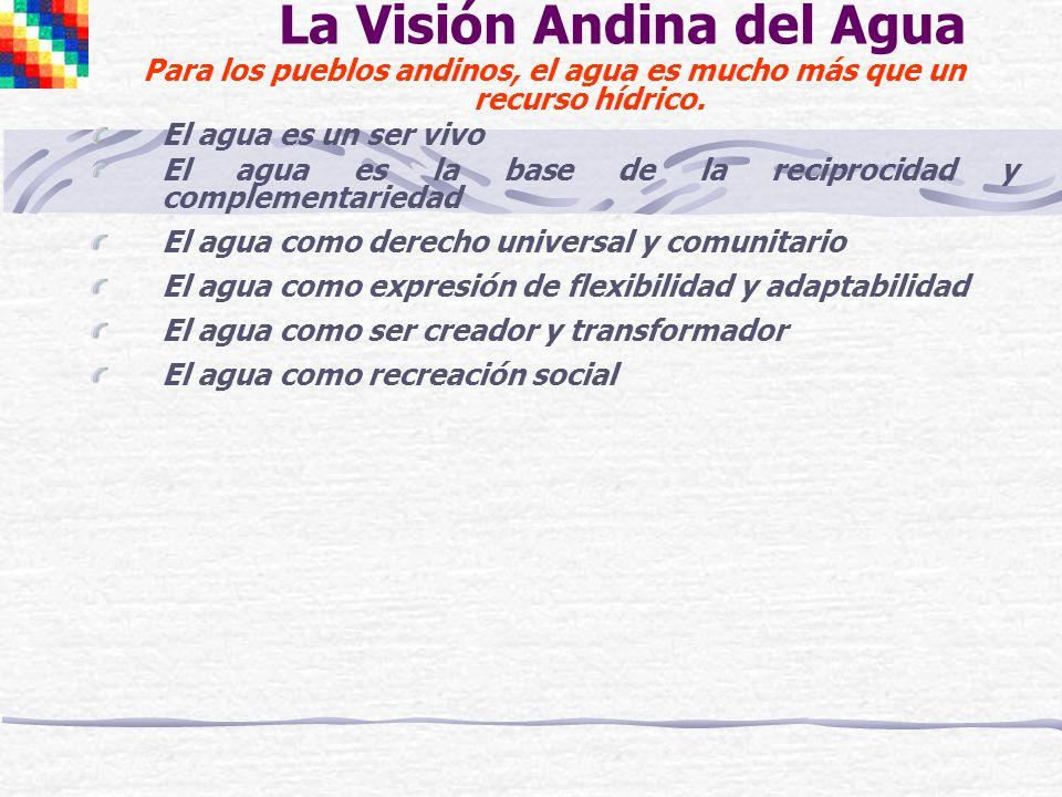 La Visión Andina del Agua Para los pueblos andinos, el agua es mucho más que un recurso hídrico. El agua es un ser vivo El agua es la base de la recip