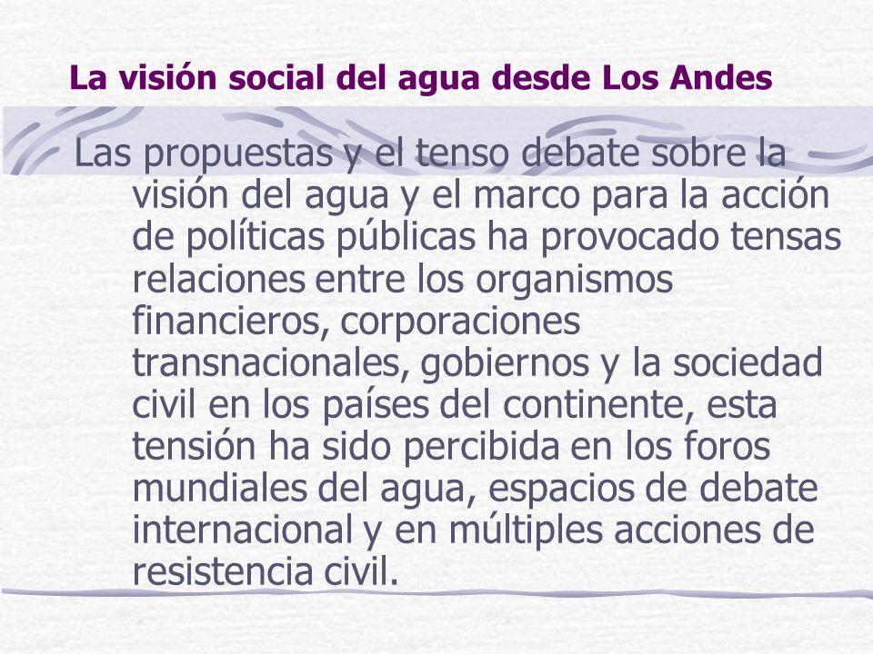 La visión social del agua desde Los Andes Las propuestas y el tenso debate sobre la visión del agua y el marco para la acción de políticas públicas ha