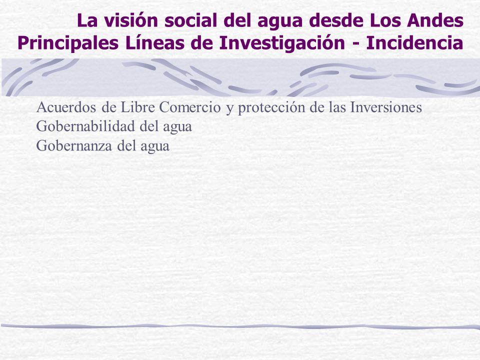 La visión social del agua desde Los Andes Principales Líneas de Investigación - Incidencia Acuerdos de Libre Comercio y protección de las Inversiones