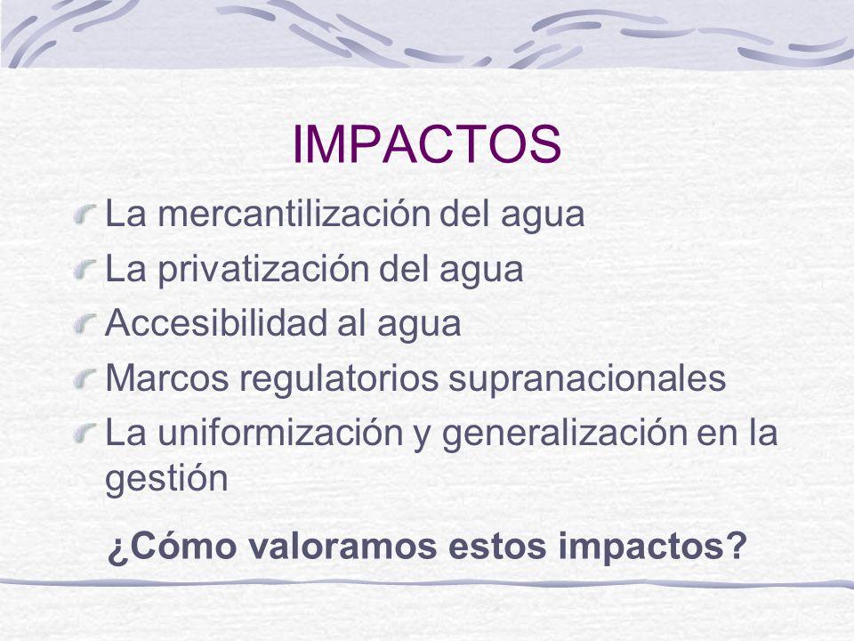 IMPACTOS La mercantilización del agua La privatización del agua Accesibilidad al agua Marcos regulatorios supranacionales La uniformización y generali