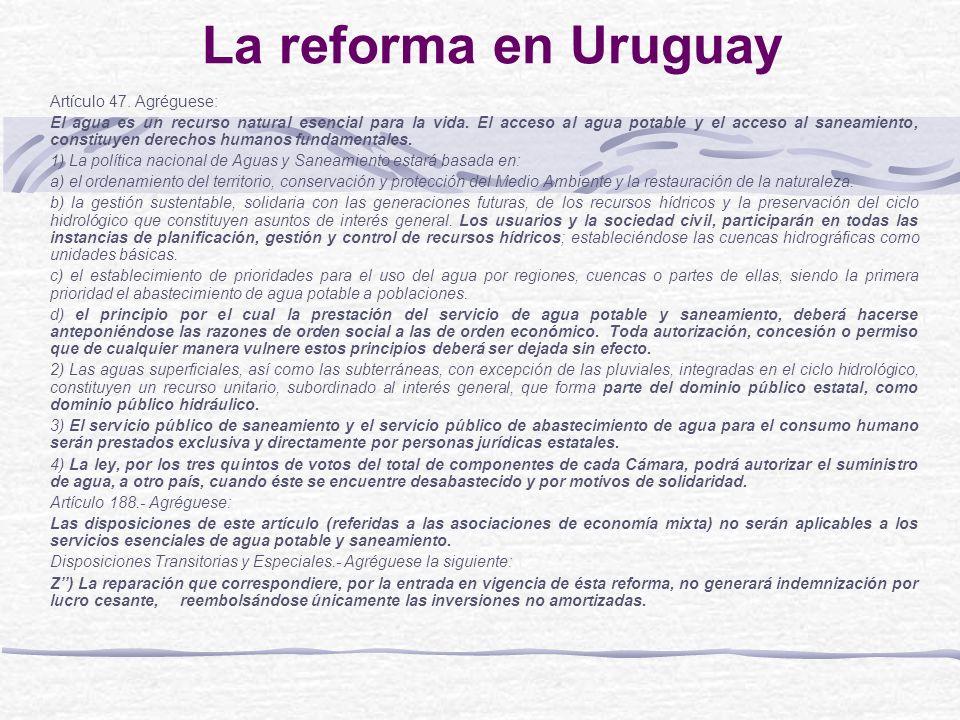 La reforma en Uruguay Artículo 47. Agréguese: El agua es un recurso natural esencial para la vida. El acceso al agua potable y el acceso al saneamient