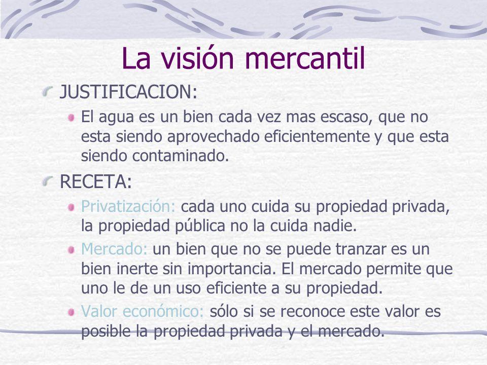 La visión mercantil JUSTIFICACION: El agua es un bien cada vez mas escaso, que no esta siendo aprovechado eficientemente y que esta siendo contaminado