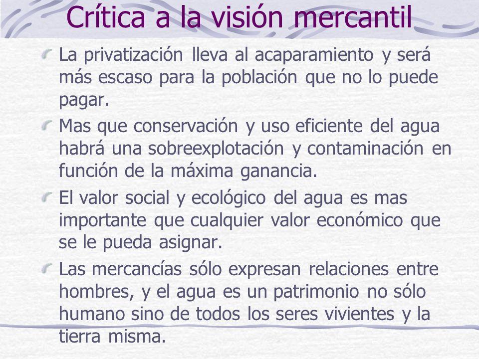Crítica a la visión mercantil La privatización lleva al acaparamiento y será más escaso para la población que no lo puede pagar. Mas que conservación