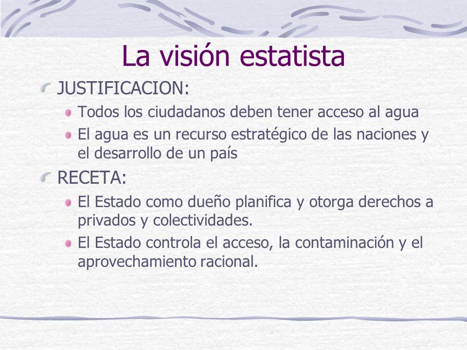 La visión estatista JUSTIFICACION: Todos los ciudadanos deben tener acceso al agua El agua es un recurso estratégico de las naciones y el desarrollo d