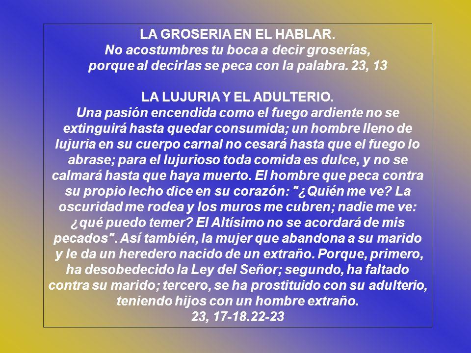 Cap. 23 SUPLICA DEL SABIO. ¡Señor, Padre y Dueño de mi vida, no me abandones al capricho de mis labios ni me dejes caer por culpa de ellos! Señor, Pad